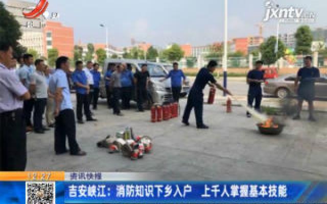 吉安峡江:消防知识下乡入户 上千人掌握基本技能
