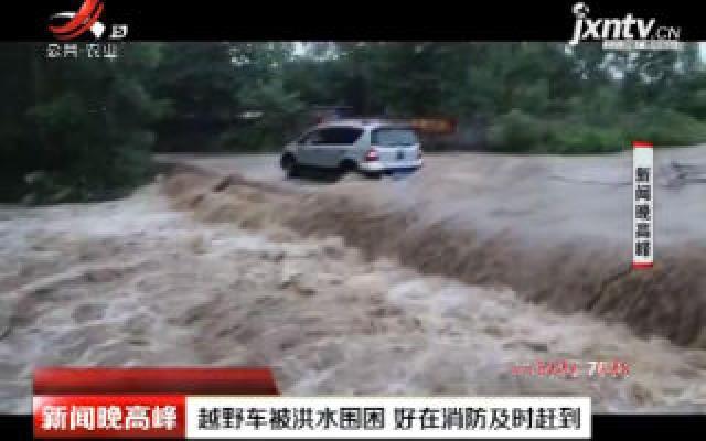 广西:越野车被洪水围困 好在消防及时赶到