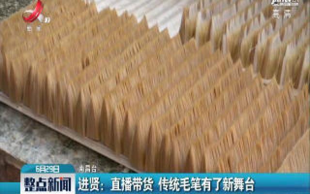 进贤:直播带货 传统毛笔有了新舞台