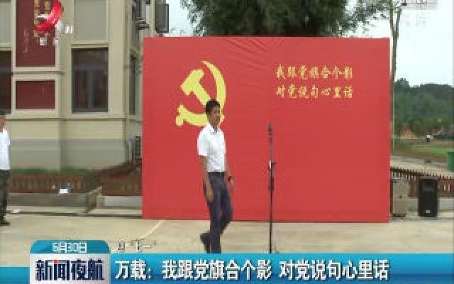 """【迎""""七一""""】万载:我跟党旗合个影 对党说句心里话"""