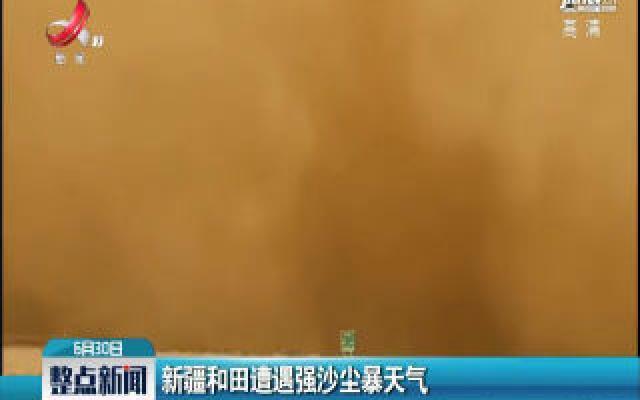 新疆和田遭遇强沙尘暴天气