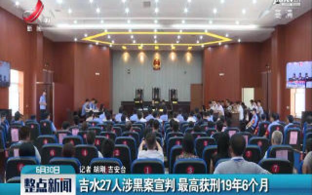 吉水27人涉黑案宣判 最高获刑19年6个月