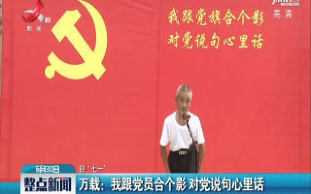 """【迎""""七一""""】万载:我跟党员合个影 对党说句心里话"""