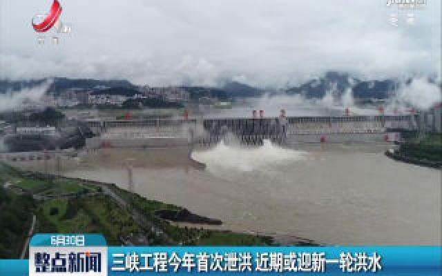 三峡工程2020年首次泄洪 近期或迎新一轮洪水