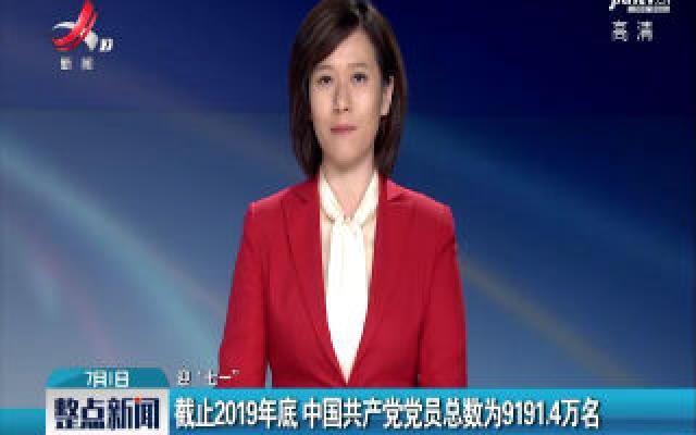 """【迎""""七一""""】截止2019年底 中国共产党党员总数为9191.4万名"""