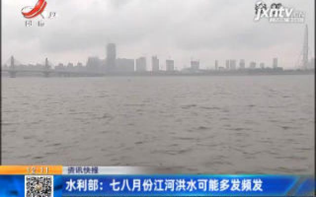 水利部:七八月份江河洪水可能多发频发