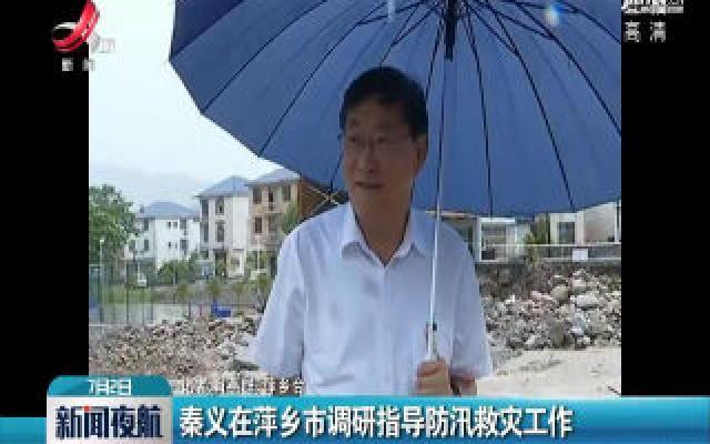 秦义在萍乡市调研指导防汛救灾工作