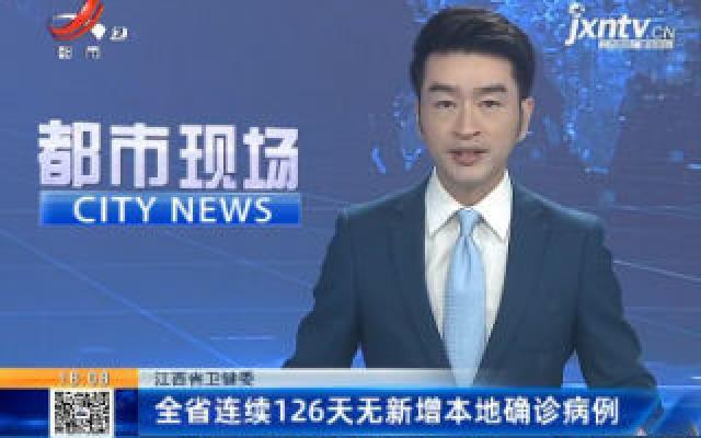 江西省卫健委:全省连续126天无新增本地确诊病例