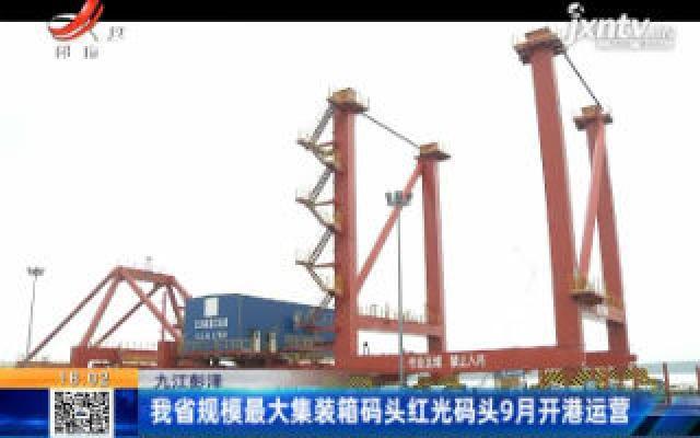 九江彭泽:我省规模最大集装箱码头红光码头9月开港运营