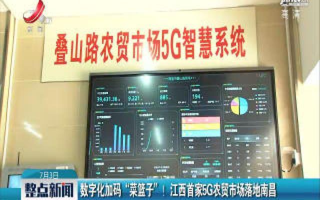 """数字化加码""""菜篮子""""! 江西首家5G农贸市场落地南昌"""
