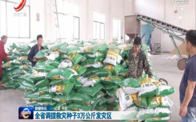 全省调拨救灾种子3万公斤发灾区