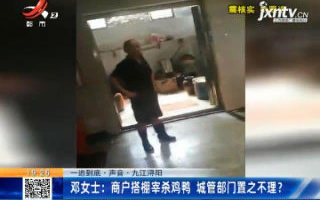 【一追到底·声音】九江浔阳·邓女士:商户搭棚宰杀鸡鸭 城管部门置之不理?