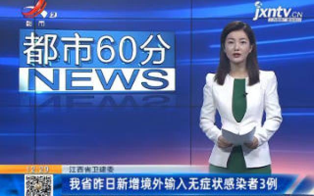 江西省卫健委:我省昨日新增境外输入无症状感染者3例