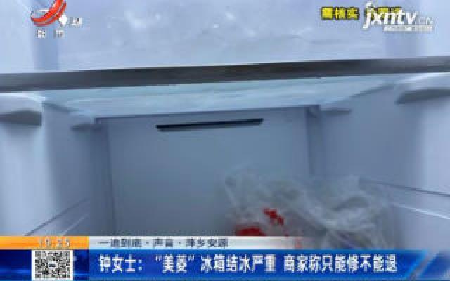 """【一追到底·声音·萍乡安源】钟女士:""""美菱""""冰箱结冰严重 商家称只能修不能退"""