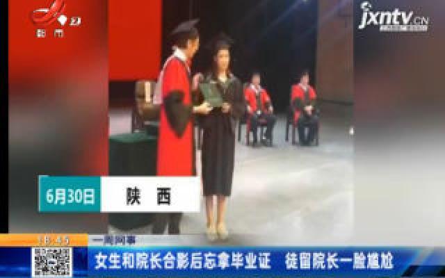 【一周网事】陕西:女生和院长合影后忘拿毕业证 徒留院长一脸尴尬