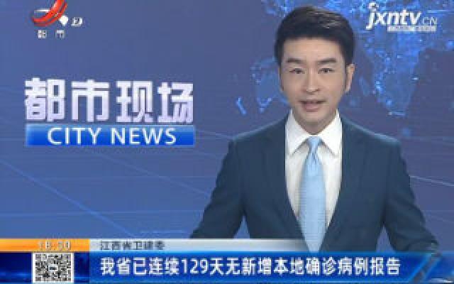 江西省卫健委:我省已连续129天无新增本地确诊病例报告