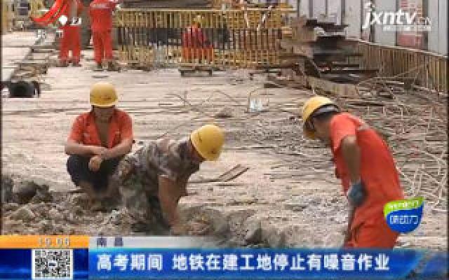 南昌:高考期间 地铁在建工地停止有噪音作业