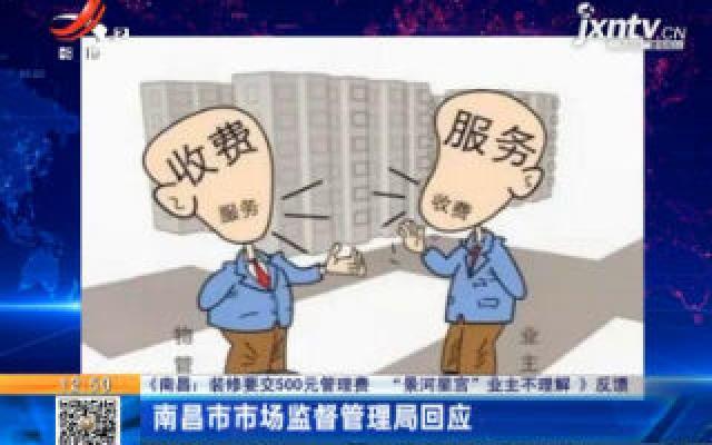 """【《南昌:装修要交500元管理费 """"景河星宫""""业主不理解》反馈】南昌市市场监督管理局回应"""