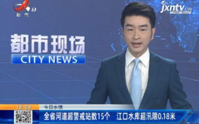7月6日水情:全省河道超警戒站数15个 江口水库超汛限0.18米