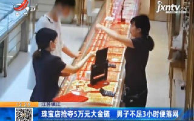 江苏镇江:珠宝店抢夺5万元大金链 男子不足3小时便落网