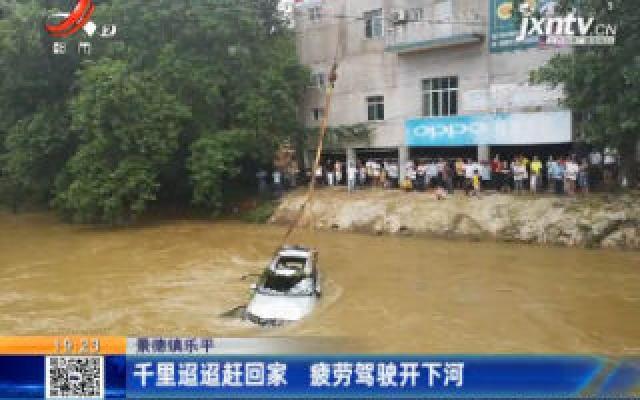 景德镇乐平:千里迢迢赶回家 疲劳驾驶开下河