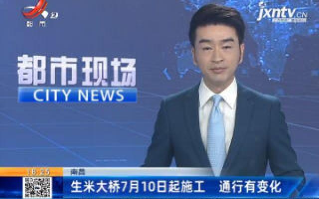 南昌:生米大桥7月10日起施工 通行有变化