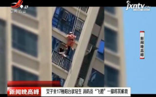 """四川:女子坐17楼阳台欲轻生 消防员""""飞蹬""""一脚将其解救"""