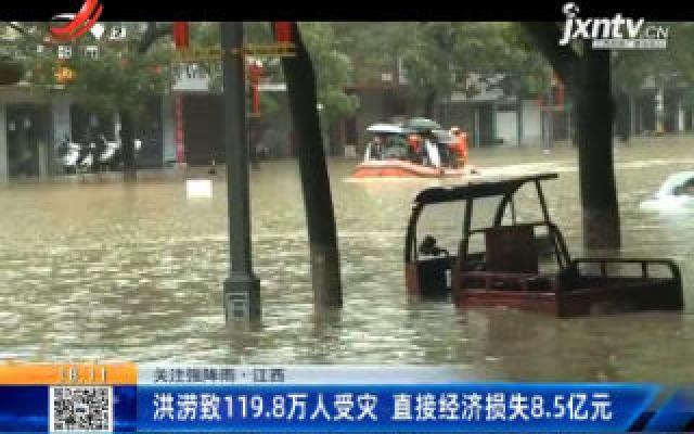 【关注强降雨】江西:洪涝致119.8万人受灾 直接经济损失8.5亿元