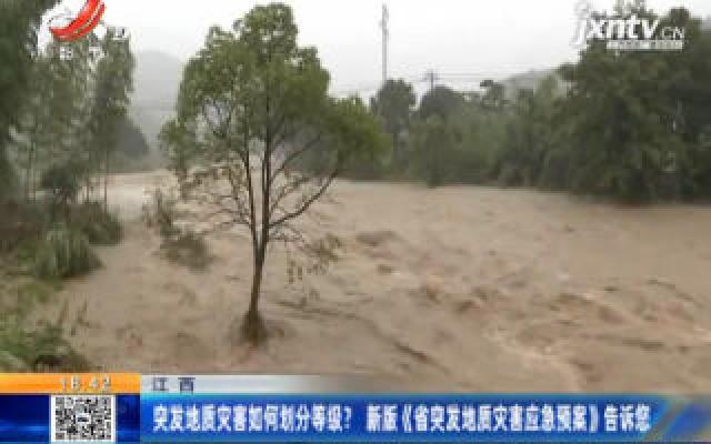 江西:突发地质灾害如何划分等级? 新版《省突发地质灾害应急预案》告诉您