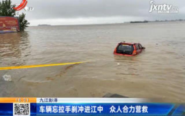 九江彭泽:车辆忘拉手刹冲进江中 众人合力营救