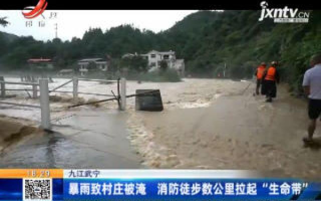 """九江武宁:暴雨致村庄被淹 消防徒步数公里拉起""""生命带"""""""
