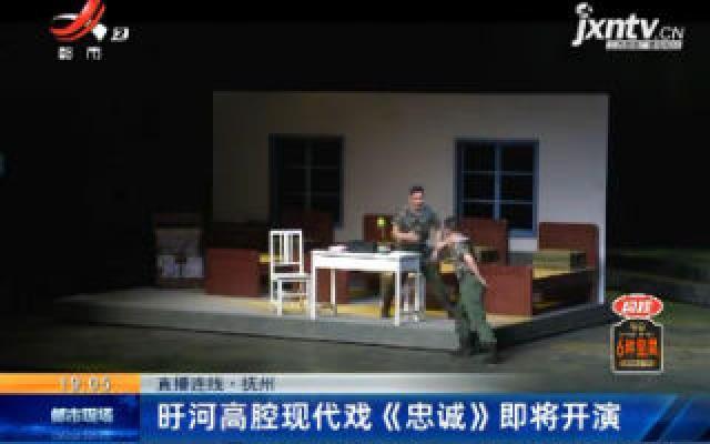 【直播连线】抚州:盱河高腔现代戏《忠诚》即将开演