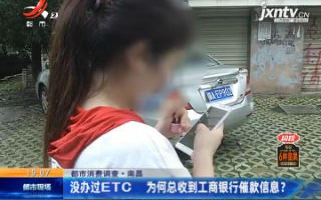 【都市消费调查】南昌:没办过ETC 为何总收到工商银行催款信息?