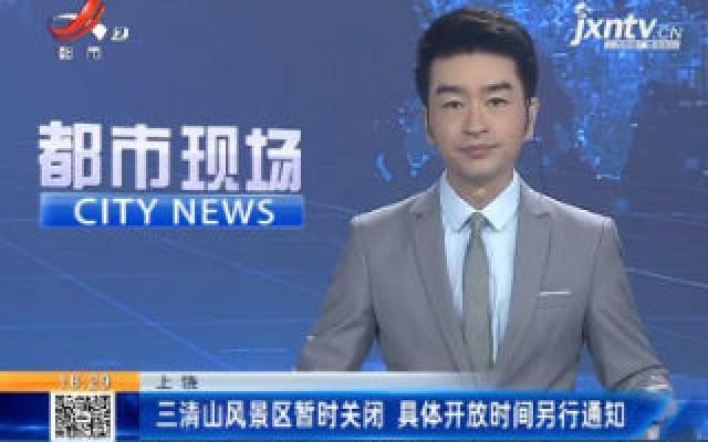 上饶:三清山风景区暂时关闭 具体开放时间另行通知