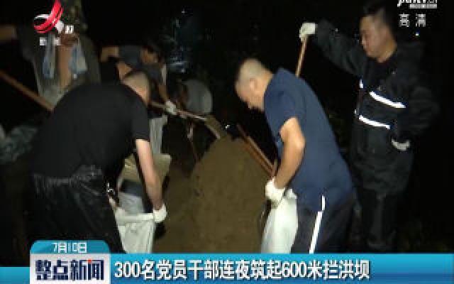 新安:300名党员干部连夜筑起600米拦洪坝