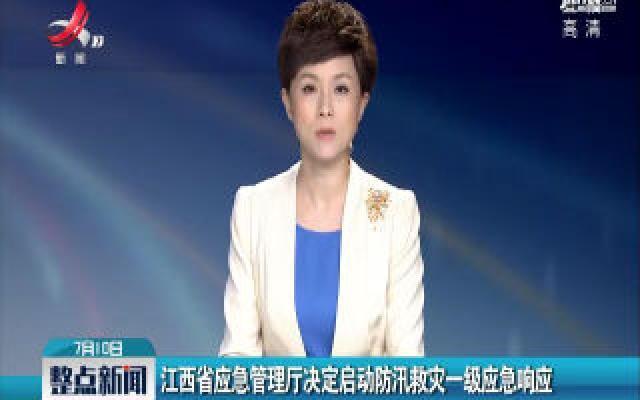 江西省应急管理厅决定启动防汛救灾一级应急响应