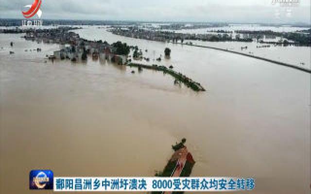 鄱阳昌洲乡中洲圩溃决 8000受灾群众均安全转移