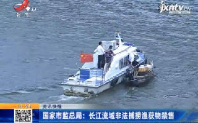 国家市监总局:长江流域非法捕捞渔获物禁售