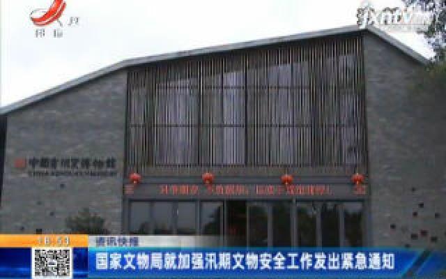 国家文物局就加强汛期文物安全工作发出紧急通知