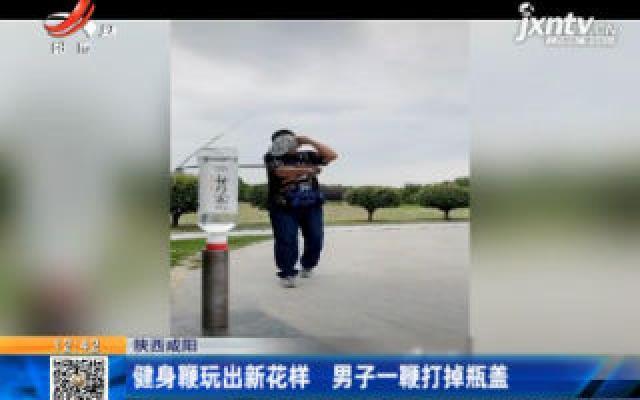 陕西咸阳:健身鞭玩出新花样 男子一鞭打掉瓶盖