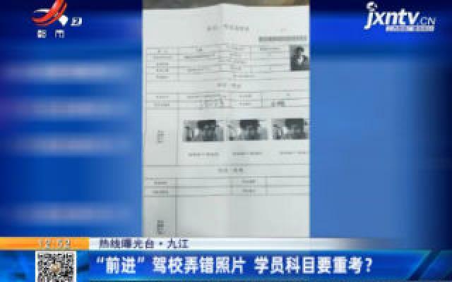 """【热线曝光台】九江:""""前进""""驾校弄错照片 学员科目要重考?"""
