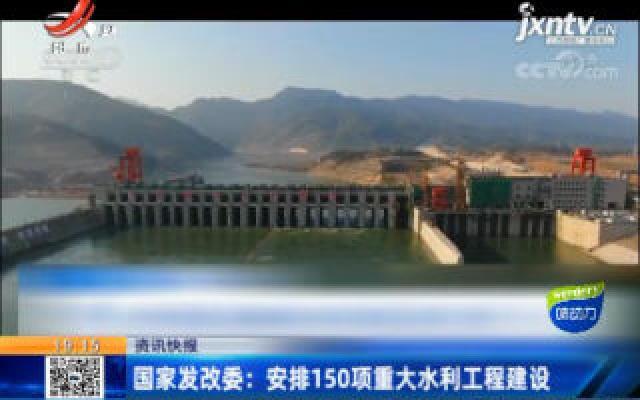 国家发改委:安排150项重大水利工程建设