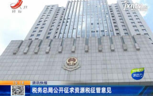 税务总局公开征求资源税征管意见