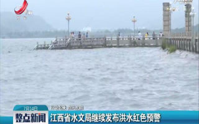 【行动起来 防汛抗洪】江西省水文局继续发布洪水红色预警