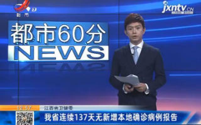 江西省卫健委:我省连续137天无新增本地确诊病例报告