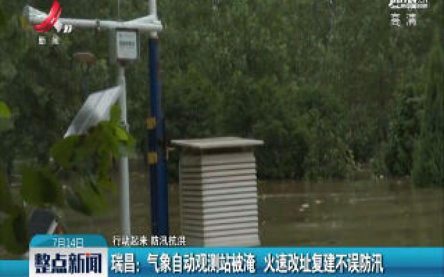 【行动起来 防汛抗洪】瑞昌:气象自动观测站被淹 火速改址复建不误防汛