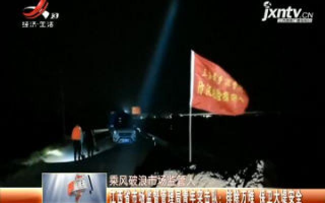 【乘风破浪市场监管人】江西省市场监督管理局青年突击队:排除万难 保卫大堤安全