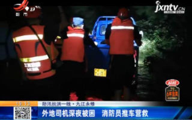 【防汛抗洪一线】九江永修:外地司机深夜被困 消防员推车营救