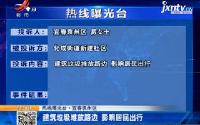 【热线曝光台】宜春袁州区:建筑垃圾堆放路边 影响居民出行