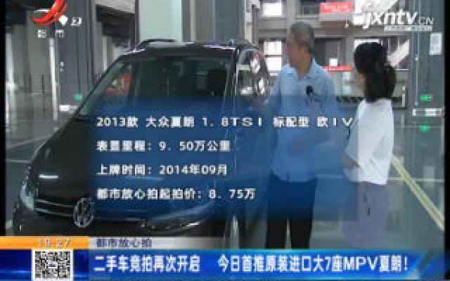 【都市放心拍】二手车竞拍再次开启 7月28日首推原装进口大7座MPV夏朗!